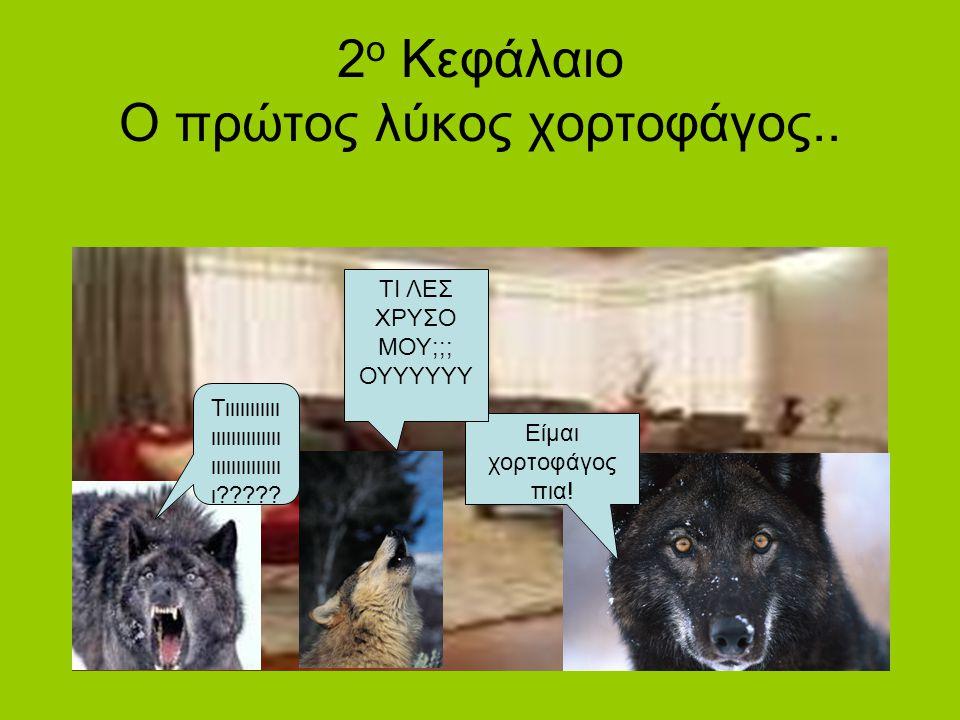 2 ο Κεφάλαιο Ο πρώτος λύκος χορτοφάγος..Τιιιιιιιιιιι ιιιιιιιιιιιιιι ιιιιιιιιιιιιιι ι????.