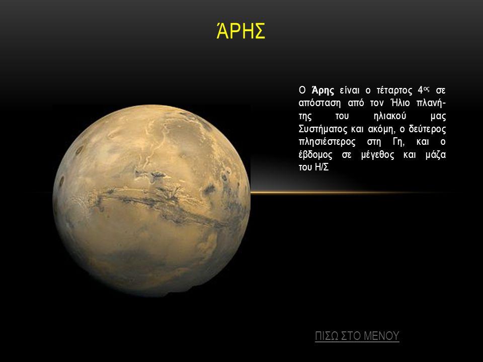 ΆΡΗΣ Ο Άρης είναι ο τέταρτος 4 ος σε απόσταση από τον Ήλιο πλανή- της του ηλιακού μας Συστήματος και ακόμη, ο δεύτερος πλησιέστερος στη Γη, και ο έβδομος σε μέγεθος και μάζα του Η/Σ ΠΙΣΩ ΣΤΟ ΜΕΝΟΥ