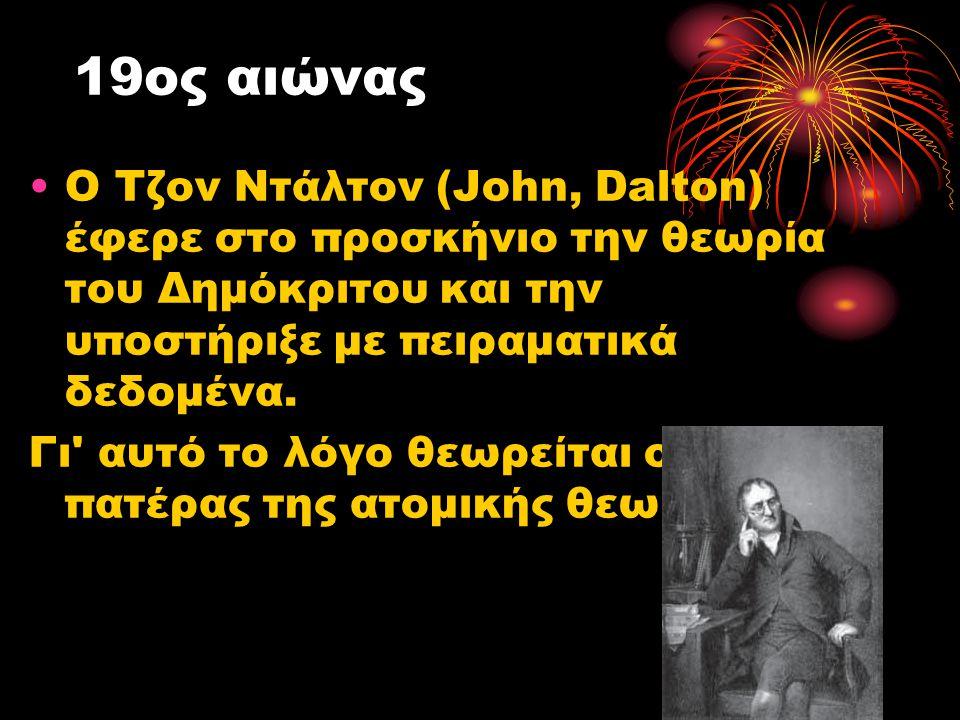19ος αιώνας Ο Τζον Ντάλτον (John, Dalton) έφερε στο προσκήνιο την θεωρία του Δημόκριτου και την υποστήριξε με πειραματικά δεδομένα. Γι' αυτό το λόγο θ