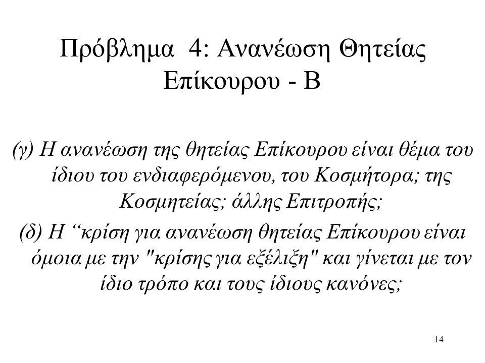 14 Πρόβλημα 4: Ανανέωση Θητείας Επίκουρου - Β (γ) Η ανανέωση της θητείας Επίκουρου είναι θέμα του ίδιου του ενδιαφερόμενου, του Κοσμήτορα; της Κοσμητείας; άλλης Επιτροπής; (δ) Η κρίση για ανανέωση θητείας Επίκουρου είναι όμοια με την κρίσης για εξέλιξη και γίνεται με τον ίδιο τρόπο και τους ίδιους κανόνες;
