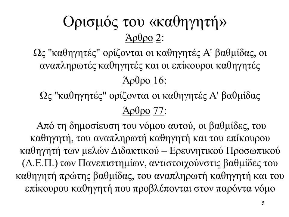5 Ορισμός του «καθηγητή» Άρθρο 2: Ως καθηγητές ορίζονται οι καθηγητές Α βαθμίδας, οι αναπληρωτές καθηγητές και οι επίκουροι καθηγητές Άρθρο 16: Ως καθηγητές ορίζονται οι καθηγητές Α βαθμίδας Άρθρο 77: Από τη δημοσίευση του νόμου αυτού, οι βαθμίδες, του καθηγητή, του αναπληρωτή καθηγητή και του επίκουρου καθηγητή των μελών Διδακτικού – Ερευνητικού Προσωπικού (Δ.Ε.Π.) των Πανεπιστημίων, αντιστοιχούνστις βαθμίδες του καθηγητή πρώτης βαθμίδας, του αναπληρωτή καθηγητή και του επίκουρου καθηγητή που προβλέπονται στον παρόντα νόμο
