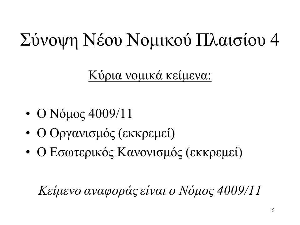 6 Σύνοψη Νέου Νομικού Πλαισίου 4 Κύρια νομικά κείμενα: Ο Νόμος 4009/11 Ο Οργανισμός (εκκρεμεί) Ο Εσωτερικός Κανονισμός (εκκρεμεί) Κείμενο αναφοράς είναι ο Νόμος 4009/11