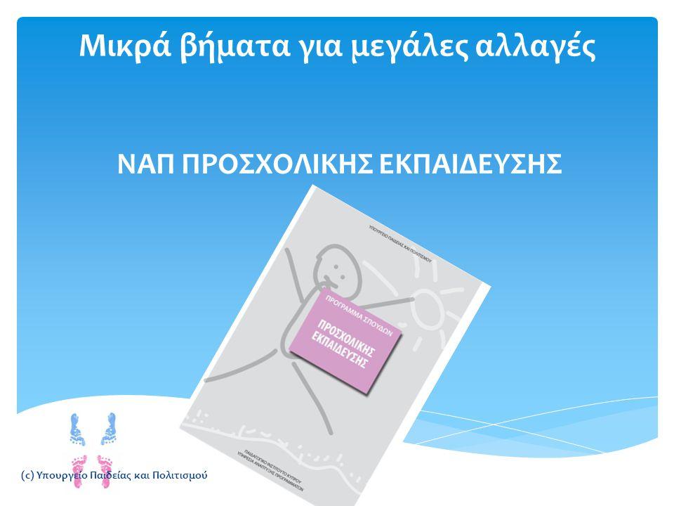 Μικρά βήματα για μεγάλες αλλαγές ΝΑΠ ΠΡΟΣΧΟΛΙΚΗΣ ΕΚΠΑΙΔΕΥΣΗΣ (c) Υπουργείο Παιδείας και Πολιτισμού