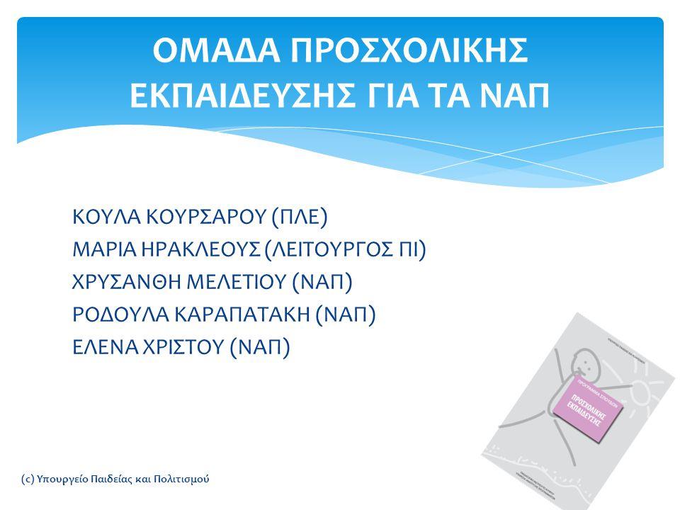 ΚΟΥΛΑ ΚΟΥΡΣΑΡΟΥ (ΠΛΕ) ΜΑΡΙΑ ΗΡΑΚΛΕΟΥΣ (ΛΕΙΤΟΥΡΓΟΣ ΠΙ) ΧΡΥΣΑΝΘΗ ΜΕΛΕΤΙΟΥ (ΝΑΠ) ΡΟΔΟΥΛΑ ΚΑΡΑΠΑΤΑΚΗ (ΝΑΠ) ΕΛΕΝΑ ΧΡΙΣΤΟΥ (ΝΑΠ) ΟΜΑΔΑ ΠΡΟΣΧΟΛΙΚΗΣ ΕΚΠΑΙΔΕΥΣΗΣ ΓΙΑ ΤΑ ΝΑΠ (c) Υπουργείο Παιδείας και Πολιτισμού