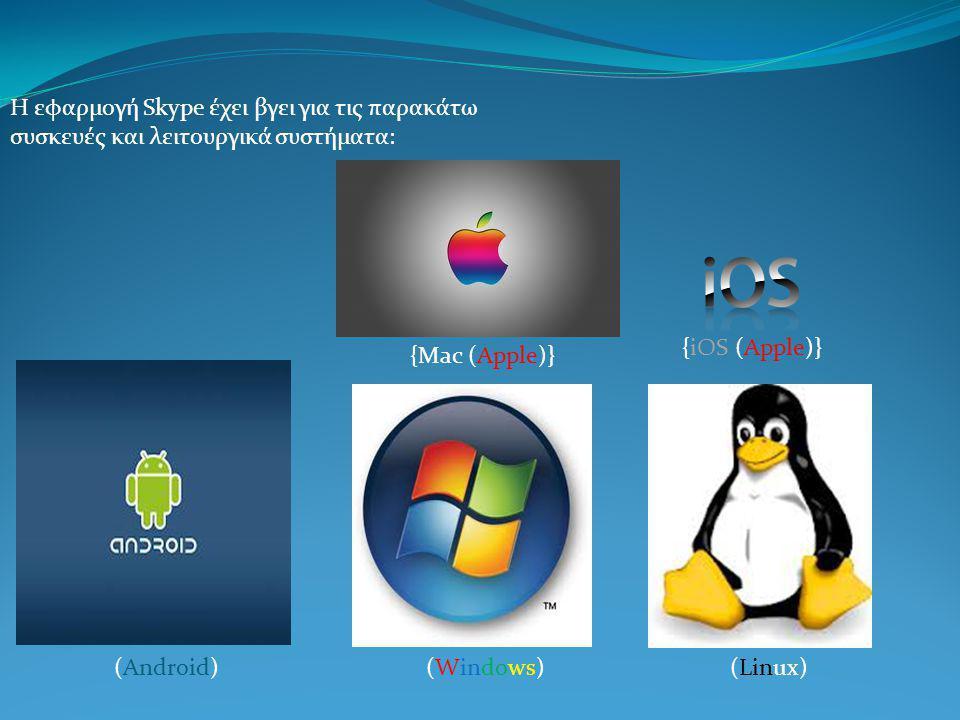Η εφαρμογή Skype έχει βγει για τις παρακάτω συσκευές και λειτουργικά συστήματα: (Android)(Windows)(Linux) {iOS (Apple)} {Mac (Apple)}