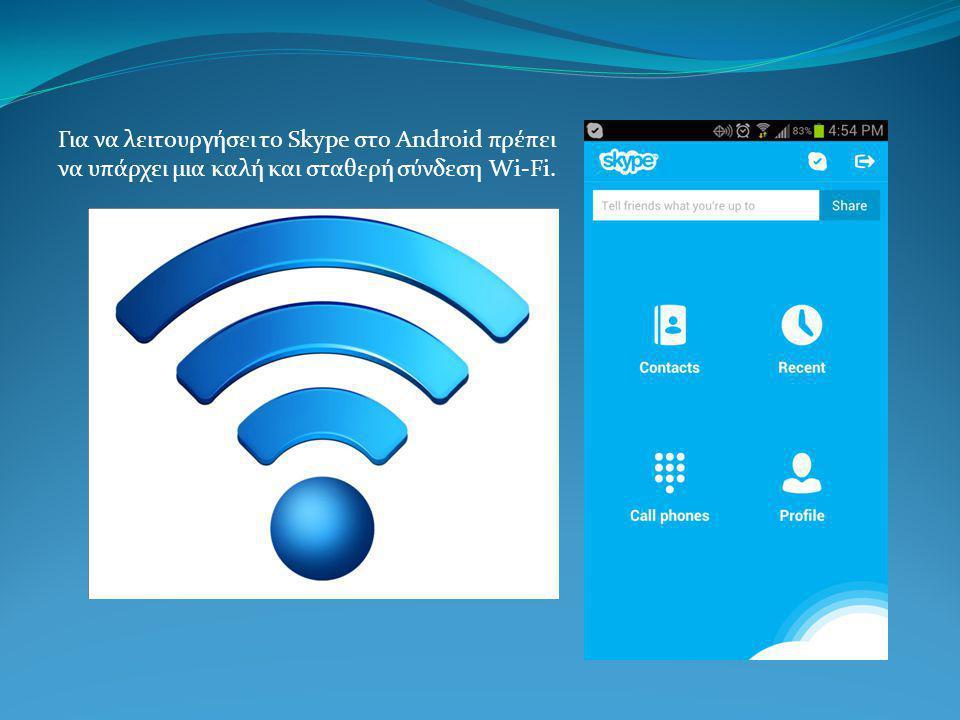 Για να λειτουργήσει το Skype στο Android πρέπει να υπάρχει μια καλή και σταθερή σύνδεση Wi-Fi.
