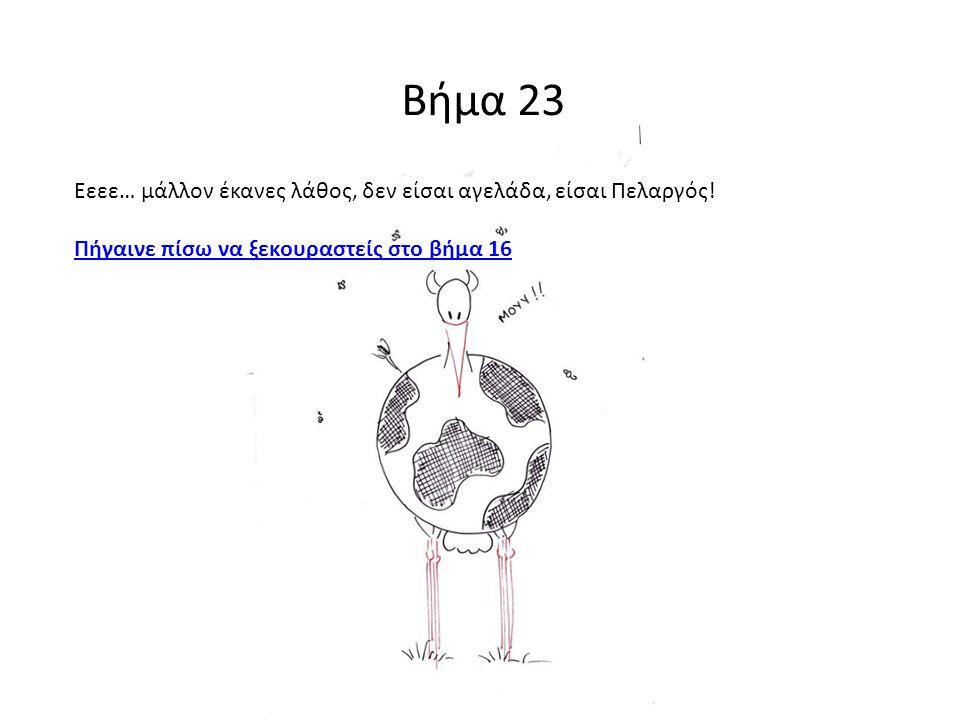 Βήμα 23 Εεεε… μάλλον έκανες λάθος, δεν είσαι αγελάδα, είσαι Πελαργός! Πήγαινε πίσω να ξεκουραστείς στο βήμα 16
