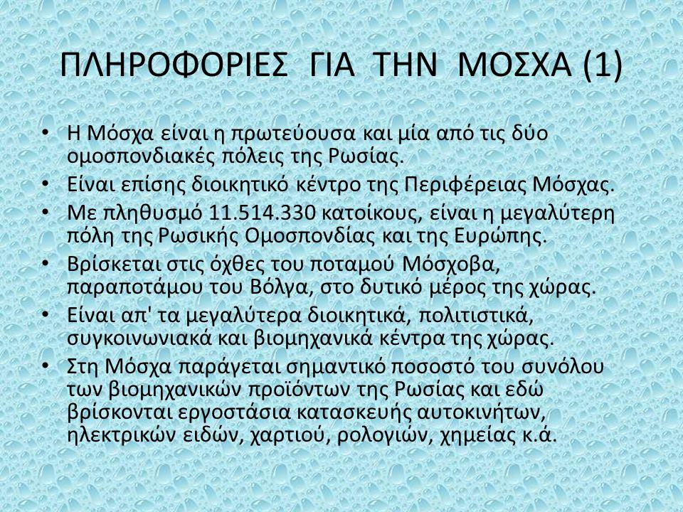 ΠΛΗΡΟΦΟΡΙΕΣ ΓΙΑ ΤΗΝ ΜΟΣΧΑ (1) Η Μόσχα είναι η πρωτεύουσα και μία από τις δύο ομοσπονδιακές πόλεις της Ρωσίας. Είναι επίσης διοικητικό κέντρο της Περιφ