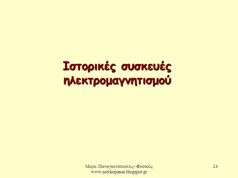 Μερκ. Παναγιωτόπουλος - Φυσικός www.merkopanas.blogspot.gr 24 Ιστορικές συσκευές ηλεκτρομαγνητισμού