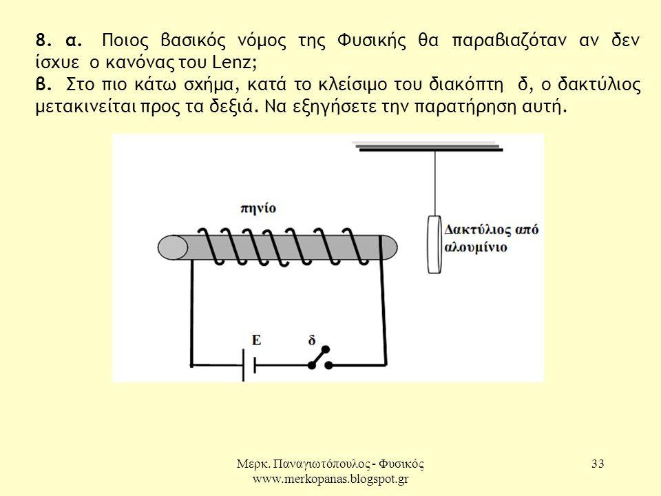Μερκ. Παναγιωτόπουλος - Φυσικός www.merkopanas.blogspot.gr 33 8. α. Ποιος βασικός νόμος της Φυσικής θα παραβιαζόταν αν δεν ίσχυε ο κανόνας του Lenz; β