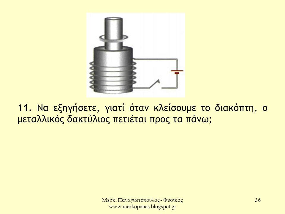 Μερκ. Παναγιωτόπουλος - Φυσικός www.merkopanas.blogspot.gr 36 11. Να εξηγήσετε, γιατί όταν κλείσουμε το διακόπτη, ο μεταλλικός δακτύλιος πετιέται προς