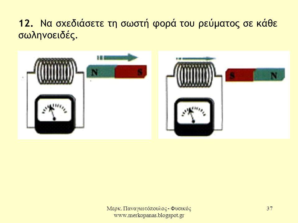 Μερκ. Παναγιωτόπουλος - Φυσικός www.merkopanas.blogspot.gr 37 12. Να σχεδιάσετε τη σωστή φορά του ρεύματος σε κάθε σωληνοειδές.