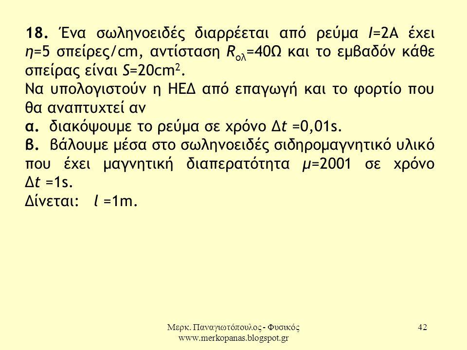 Μερκ. Παναγιωτόπουλος - Φυσικός www.merkopanas.blogspot.gr 42 18. Ένα σωληνοειδές διαρρέεται από ρεύμα Ι=2Α έχει η=5 σπείρες/cm, αντίσταση R ολ =40Ω κ
