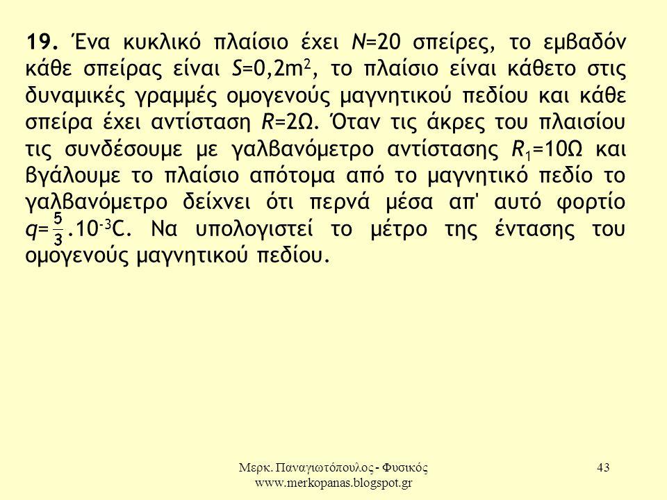 Μερκ. Παναγιωτόπουλος - Φυσικός www.merkopanas.blogspot.gr 43 19. Ένα κυκλικό πλαίσιο έχει Ν=20 σπείρες, το εμβαδόν κάθε σπείρας είναι S=0,2m 2, το πλ