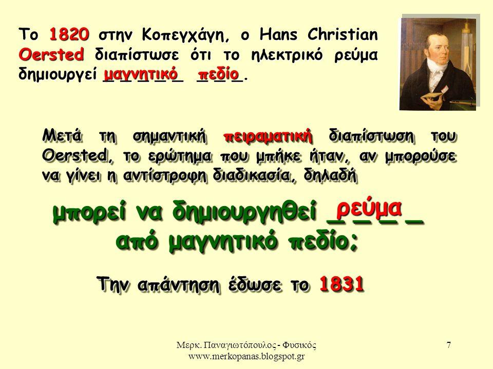Μερκ. Παναγιωτόπουλος - Φυσικός www.merkopanas.blogspot.gr 7 μαγνητικό πεδίο Το 1820 στην Κοπεγχάγη, ο Hans Christian Oersted διαπίστωσε ότι το ηλεκτρ