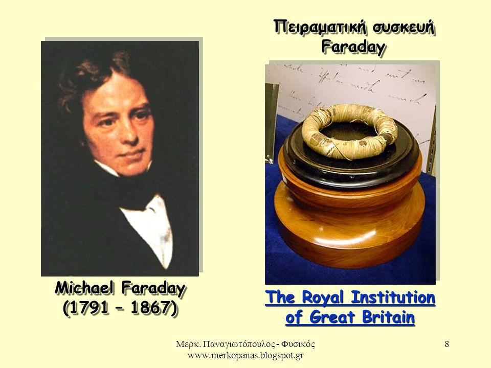 Μερκ. Παναγιωτόπουλος - Φυσικός www.merkopanas.blogspot.gr 8 Michael Faraday (1791 – 1867) Πειραματική συσκευή Faraday The Royal Institution of Great