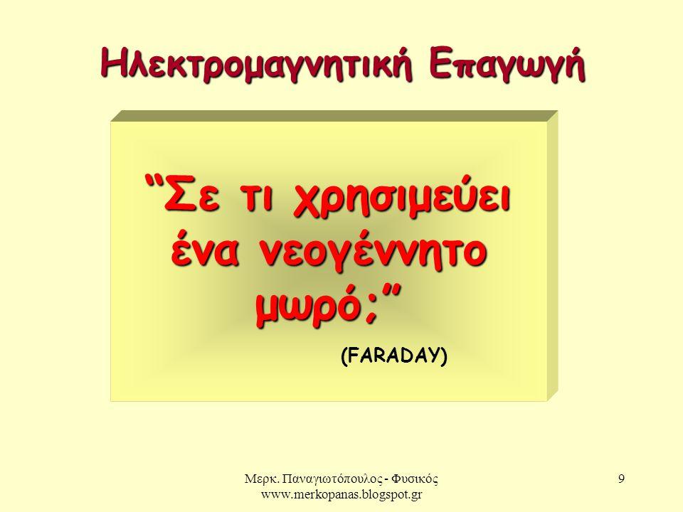 """Μερκ. Παναγιωτόπουλος - Φυσικός www.merkopanas.blogspot.gr 9 """"Σε τι χρησιμεύει ένα νεογέννητο μωρό;"""" (FARADAY) Ηλεκτρομαγνητική Επαγωγή"""