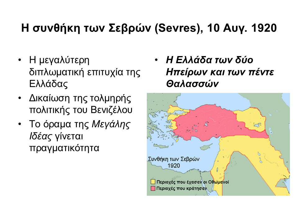 Η συνθήκη των Σεβρών (Sevres), 10 Aυγ. 1920 Η μεγαλύτερη διπλωματική επιτυχία της Ελλάδας Δικαίωση της τολμηρής πολιτικής του Βενιζέλου Το όραμα της Μ