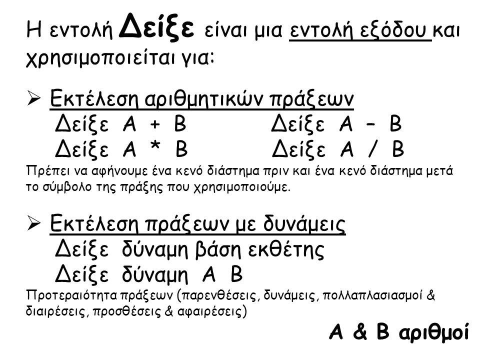 Η εντολή Δείξε είναι μια εντολή εξόδου και χρησιμοποιείται για:  Εκτέλεση αριθμητικών πράξεων Δείξε Α + Β Α – Β Α * Β Α / Β Πρέπει να αφήνουμε ένα κε