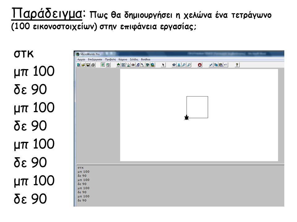 Παράδειγμα: Πως θα δημιουργήσει η χελώνα ένα τετράγωνο (100 εικονοστοιχείων) στην επιφάνεια εργασίας; στκ μπ 100 δε 90 μπ 100 δε 90 μπ 100 δε 90 μπ 10