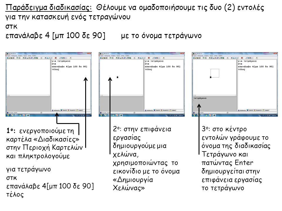 Παράδειγμα διαδικασίας: Θέλουμε να ομαδοποιήσουμε τις δυο (2) εντολές για την κατασκευή ενός τετραγώνου στκ επανάλαβε 4 [μπ 100 δε 90] με το όνομα τετ