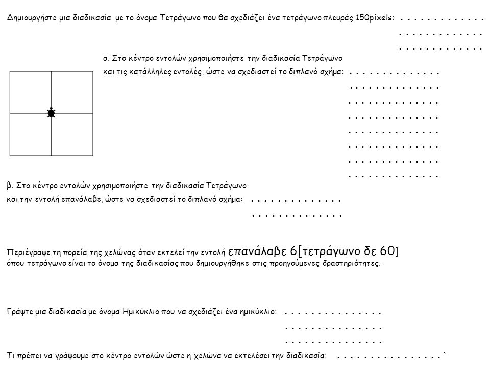 Δημιουργήστε μια διαδικασία με το όνομα Τετράγωνο που θα σχεδιάζει ένα τετράγωνο πλευράς 150pixels:.......................... α. Στο κέντρο εντολών χρ