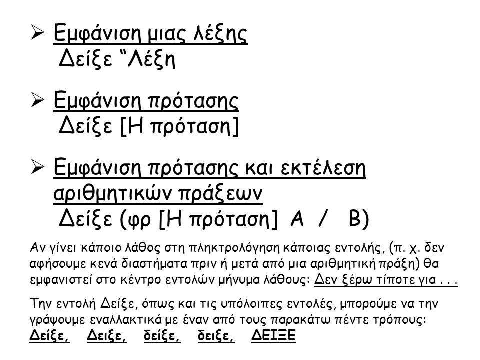 Στο κέντρο εντολών του Microworlds Pro δοκιμάστε τις παρακάτω εντολές και συμπληρώστε τα αποτελέσματα στον πίνακα: ΕντολήΑποτέλεσμαΕντολήΑποτέλεσμα Δείξε 5 + 12Δείξε (12 / 2) * 3 Δείξε 28 - 17Δείξε 12 / (2 * 3) Δείξε 12 * 3Δείξε 2+3 Δείξε 112 / 4Δείξε [δύναμη 2 4] Δείξε δύναμη 2 3Δείξε 19*5 Δείξε 15 / (2 + 3)Δείξε [Καλημέρα παιδιά] Δείξε 2 + 3 Δείξε (φρ[το αποτέλεσμα είναι] 100 / 5 ευρώ) Δείξε ΚαλημέραΔείξε 5 + 4 * 2 Δείξε [1 + 9 / 3] Δείξε (φρ[το κόστος είναι 100 / 20] ) Γράψτε την κατάλληλη εντολή στο κέντρο εντολών του Microworlds Pro ώστε να εμφανιστεί το δικό σας όνομα.