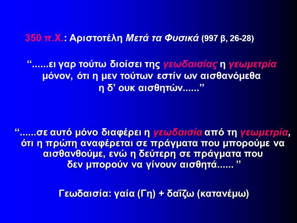 350 π.Χ.: Αριστοτέλη Μετά τα Φυσικά (997 β, 26-28) ''......ει γαρ τούτω διοίσει της γεωδαισίας η γεωμετρία μόνον, ότι η μεν τούτων εστίν ων αισθανόμεθ