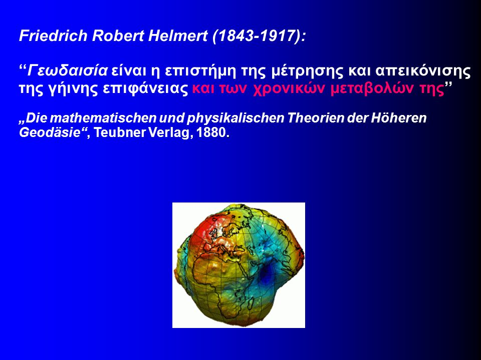 Friedrich Robert Helmert (1843-1917): ''Γεωδαισία είναι η επιστήμη της μέτρησης και απεικόνισης της γήινης επιφάνειας και των χρονικών μεταβολών της''