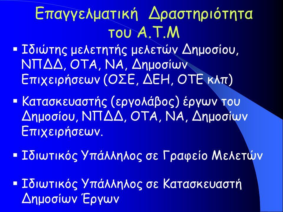 Επαγγελματική Δραστηριότητα του A.T.M  Ιδιώτης μελετητής μελετών Δημοσίου, ΝΠΔΔ, ΟΤΑ, ΝΑ, Δημοσίων Επιχειρήσεων (ΟΣΕ, ΔΕΗ, ΟΤΕ κλπ)  Κατασκευαστής (