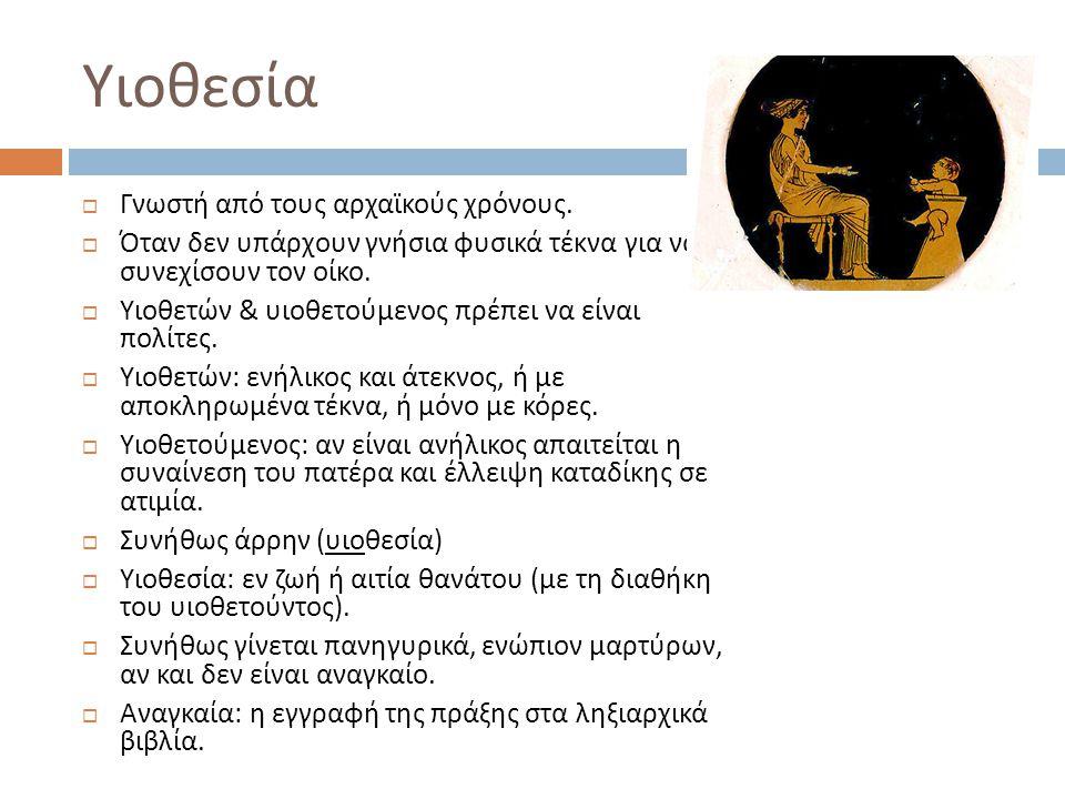 Υιοθεσία  Γνωστή από τους αρχαϊκούς χρόνους.  Όταν δεν υπάρχουν γνήσια φυσικά τέκνα για να συνεχίσουν τον οίκο.  Υιοθετών & υιοθετούμενος πρέπει να