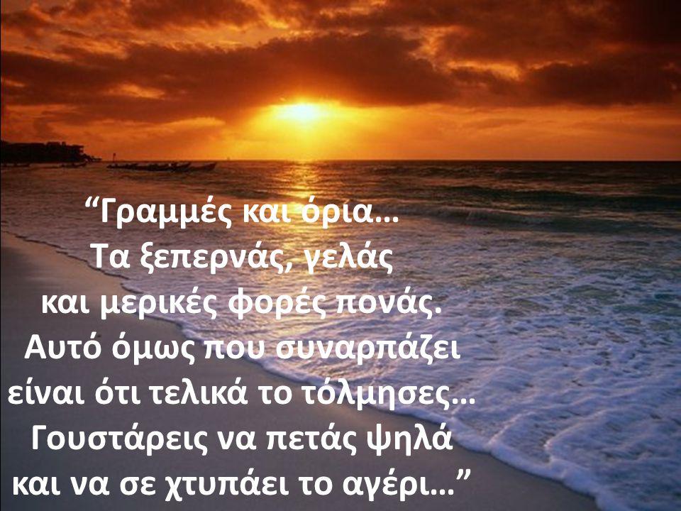 …Τα όνειρα μου φυτεύω σε τόπο άγιο, να δέσουν με ουρανό και ήλιο να συνοδεύσουν. Στην πραγματικότητα να δραπετεύουν…