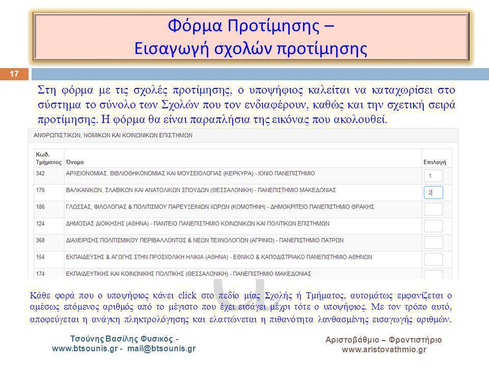 A Αριστοβάθμιο – Φροντιστήριο www.aristovathmio.gr Τσούνης Βασίλης Φυσικός - www.btsounis.gr - mail@btsounis.gr Φόρμα Προτίμησης – Εισαγωγή σχολών π ροτίμησης 17 Στη φόρμα με τις σχολές προτίμησης, ο υποψήφιος καλείται να καταχωρίσει στο σύστημα το σύνολο των Σχολών που τον ενδιαφέρουν, καθώς και την σχετική σειρά προτίμησης.