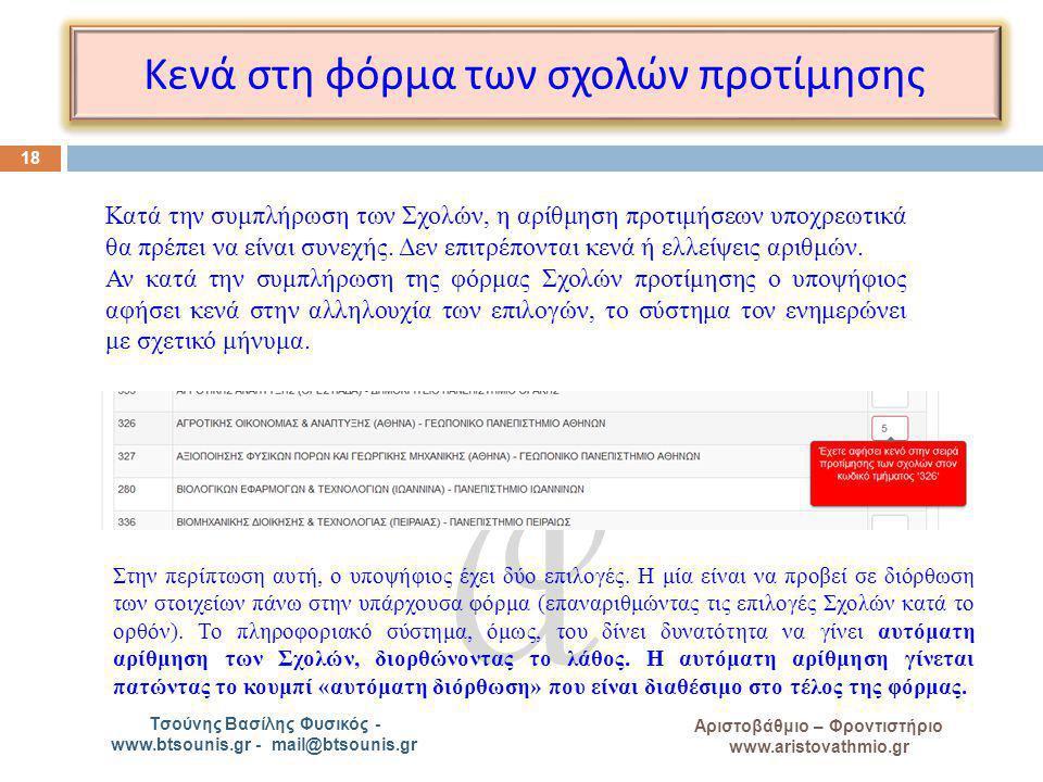 A Αριστοβάθμιο – Φροντιστήριο www.aristovathmio.gr Τσούνης Βασίλης Φυσικός - www.btsounis.gr - mail@btsounis.gr Κενά στη φόρμα των σχολών π ροτίμησης 18 Κατά την συμπλήρωση των Σχολών, η αρίθμηση προτιμήσεων υποχρεωτικά θα πρέπει να είναι συνεχής.