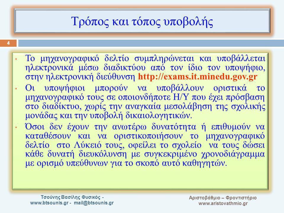 A Αριστοβάθμιο – Φροντιστήριο www.aristovathmio.gr Τσούνης Βασίλης Φυσικός - www.btsounis.gr - mail@btsounis.gr Τρόπος και τόπος υποβολής Το μηχανογραφικό δελτίο συμπληρώνεται και υποβάλλεται ηλεκτρονικά μέσω διαδικτύου από τον ίδιο τον υποψήφιο, στην ηλεκτρονική διεύθυνση http://exams.it.minedu.gov.gr Οι υποψήφιοι μπορούν να υποβάλλουν οριστικά το μηχανογραφικό τους σε οποιονδήποτε Η/Υ που έχει πρόσβαση στο διαδίκτυο, χωρίς την αναγκαία μεσολάβηση της σχολικής μονάδας και την υποβολή δικαιολογητικών.