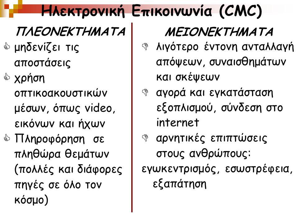 Ηλεκτρονική Επικοινωνία (CMC) ΠΛΕΟΝΕΚΤΗΜΑΤΑ  μηδενίζει τις αποστάσεις  χρήση οπτικοακουστικών μέσων, όπως video, εικόνων και ήχων  Πληροφόρηση σε πληθώρα θεμάτων (πολλές και διάφορες πηγές σε όλο τον κόσμο) ΜΕΙΟΝΕΚΤΗΜΑΤΑ  λιγότερο έντονη ανταλλαγή απόψεων, συναισθημάτων και σκέψεων  αγορά και εγκατάσταση εξοπλισμού, σύνδεση στο internet  αρνητικές επιπτώσεις στους ανθρώπους: εγωκεντρισμός, εσωστρέφεια, εξαπάτηση