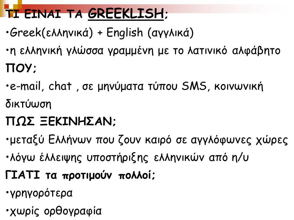 ΤΙ ΕΙΝΑΙ ΤΑ GREEKLISH ; Greek(ελληνικά) + English (αγγλικά) η ελληνική γλώσσα γραμμένη με το λατινικό αλφάβητο ΠΟΥ; e-mail, chat, σε μηνύματα τύπου SMS, κοινωνική δικτύωση ΠΩΣ ΞΕΚΙΝΗΣΑΝ; μεταξύ Ελλήνων που ζουν καιρό σε αγγλόφωνες χώρες λόγω έλλειψης υποστήριξης ελληνικών από η/υ ΓΙΑΤΙ τα προτιμούν πολλοί; γρηγορότερα χωρίς ορθογραφία