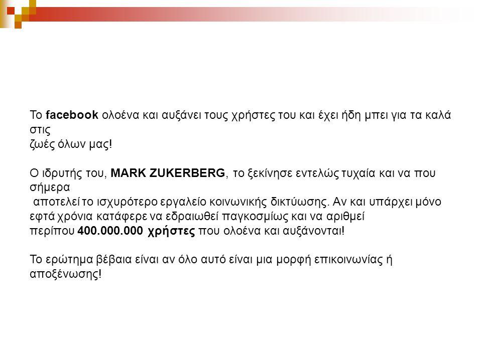 Το facebook ολοένα και αυξάνει τους χρήστες του και έχει ήδη μπει για τα καλά στις ζωές όλων μας! Ο ιδρυτής του, MARK ZUKERBERG, το ξεκίνησε εντελώς τ