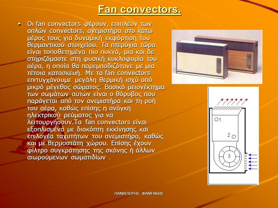 ΠΑΝΑΓΙΩΤΗΣ ΦΑΝΤΑΚΗΣ Fan convectors. Οι fan convectors φέρουν, επιπλέον των απλών convectors, ανεμιστήρα στο κάτω μέρος τους για δυναμική εκφόρτιση του