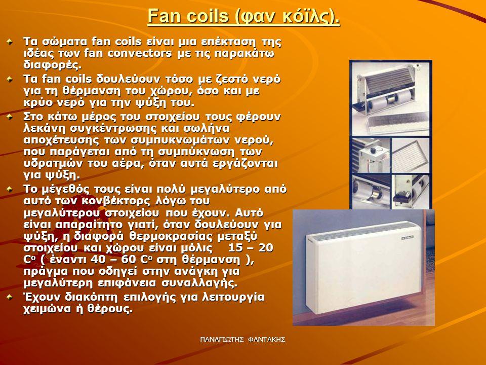 ΠΑΝΑΓΙΩΤΗΣ ΦΑΝΤΑΚΗΣ Fan coils (φαν κόϊλς). Τα σώματα fan coils είναι μια επέκταση της ιδέας των fan convectors με τις παρακάτω διαφορές. Τα fan coils