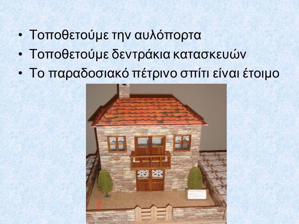 Τοποθετούμε την αυλόπορτα Τοποθετούμε δεντράκια κατασκευών Το παραδοσιακό πέτρινο σπίτι είναι έτοιμο