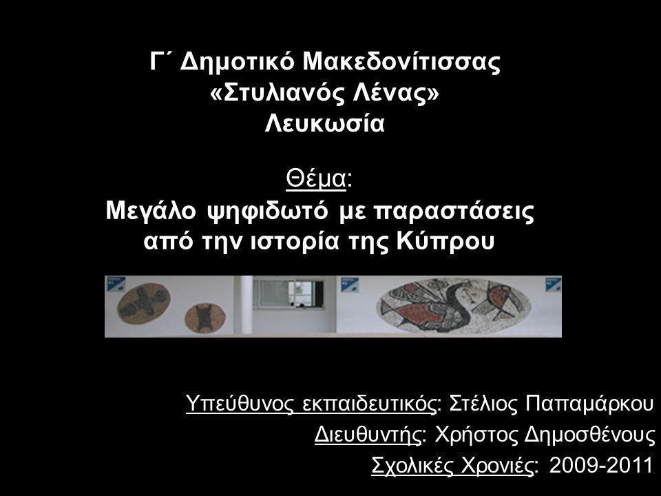 Γ΄ Δημοτικό Μακεδονίτισσας «Στυλιανός Λένας» Λευκωσία Θέμα: Μεγάλο ψηφιδωτό με παραστάσεις από την ιστορία της Κύπρου Υπεύθυνος εκπαιδευτικός: Στέλιος