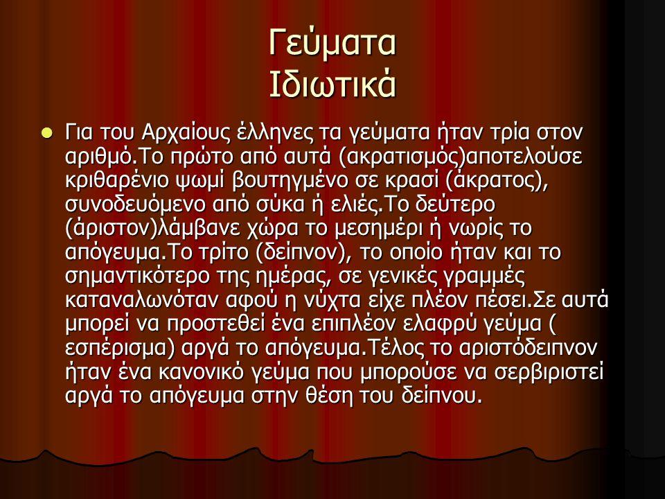 Γεύματα Ιδιωτικά Για του Αρχαίους έλληνες τα γεύματα ήταν τρία στον αριθμό.Το πρώτο από αυτά (ακρατισμός)αποτελούσε κριθαρένιο ψωμί βουτηγμένο σε κρασ