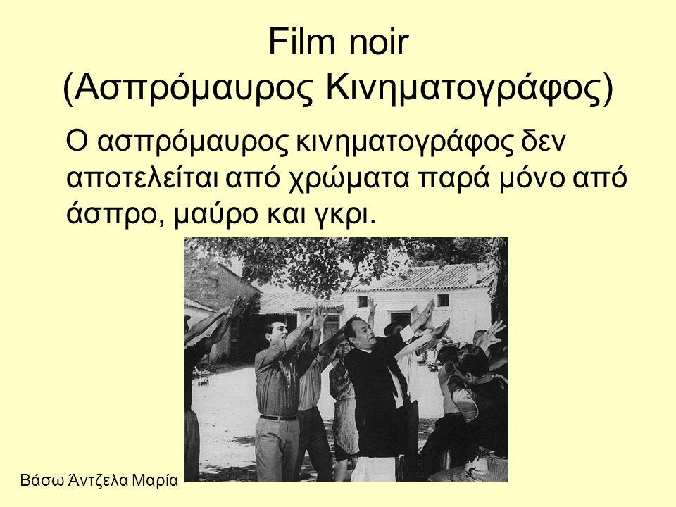 Film noir (Ασπρόμαυρος Κινηματογράφος) Ο ασπρόμαυρος κινηματογράφος δεν αποτελείται από χρώματα παρά μόνο από άσπρο, μαύρο και γκρι. Βάσω Άντζελα Μαρί