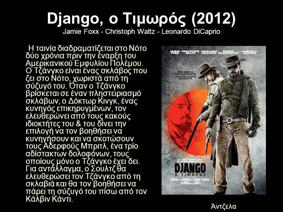 Django, ο Τιμωρός (2012) Jamie Foxx - Christoph Waltz - Leonardo DiCaprio Η ταινία διαδραματίζεται στο Νότο δύο χρόνια πριν την έναρξη του Αμερικανικο