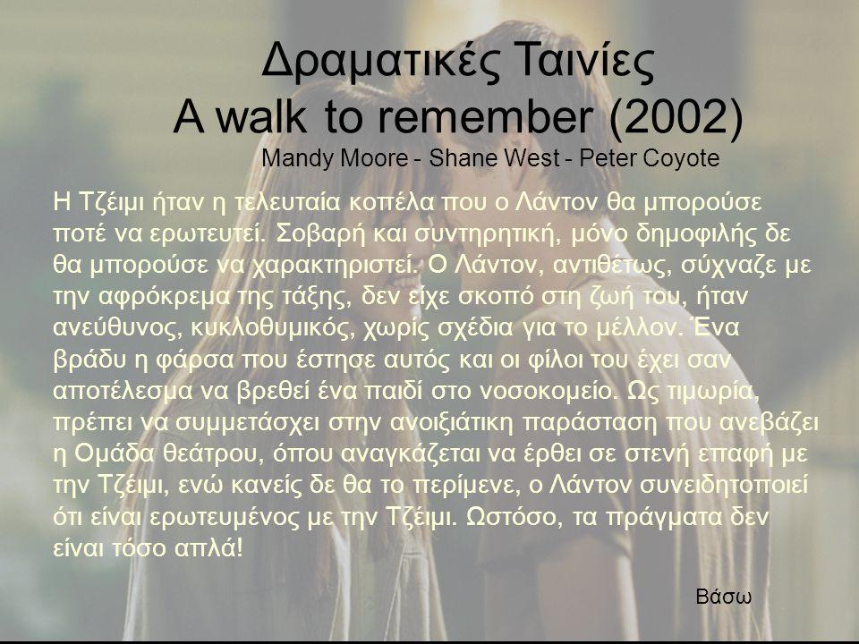 Δραματικές Ταινίες Α walk to remember (2002) Mandy Moore - Shane West - Peter Coyote Η Τζέιμι ήταν η τελευταία κοπέλα που ο Λάντον θα μπορούσε ποτέ να