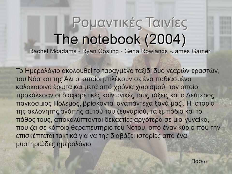 Ρομαντικές Ταινίες Ρομαντικές Ταινίες The notebook (2004) Rachel Mcadams - Ryan Gosling - Gena Rowlands -James Garner Το Ημερολόγιο ακολουθεί το ταραγ