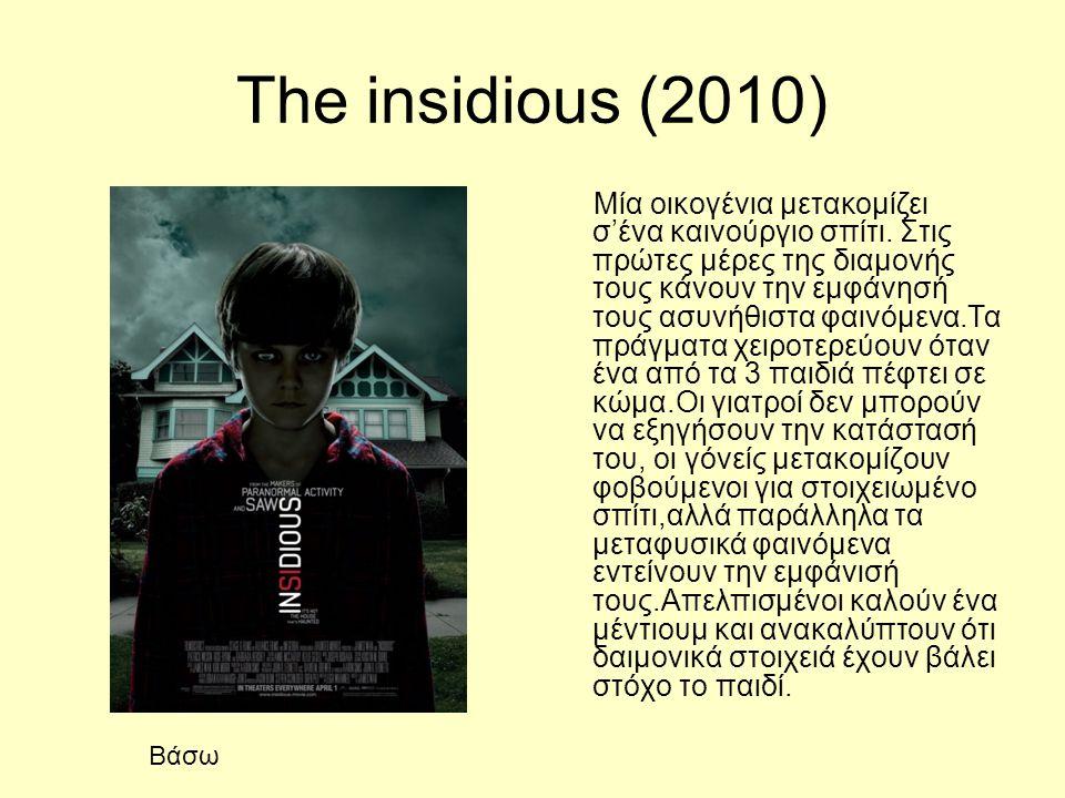 Τhe insidious (2010) Μία οικογένια μετακομίζει σ'ένα καινούργιο σπίτι. Στις πρώτες μέρες της διαμονής τους κάνουν την εμφάνησή τους ασυνήθιστα φαινόμε