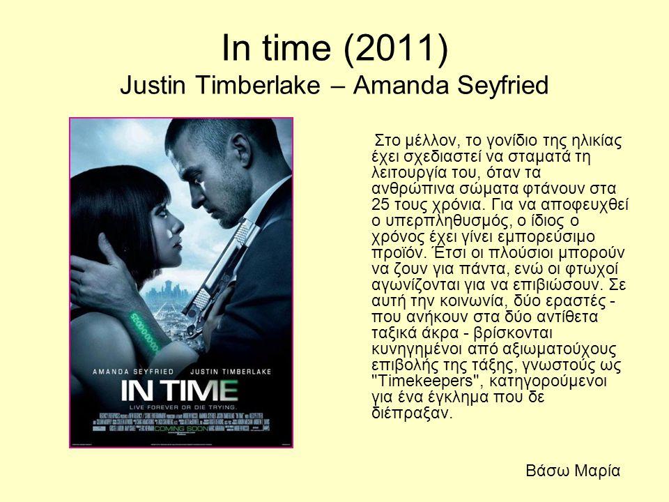 In time (2011) Justin Timberlake – Amanda Seyfried Στο μέλλον, το γονίδιο της ηλικίας έχει σχεδιαστεί να σταματά τη λειτουργία του, όταν τα ανθρώπινα
