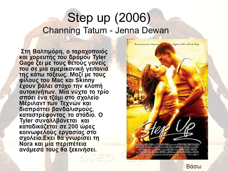Step up (2006) Channing Tatum - Jenna Dewan Στη Βαλτιμόρη, ο ταραχοποιός και χορευτής του δρόμου Tyler Gage ζει με τους θετούς γονείς του σε μια αμερι